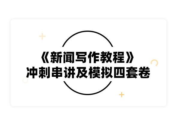 2019考研劉明華《新聞寫作教程》沖刺串講及模擬四套卷