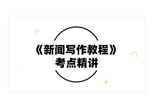 2020考研劉明華等《新聞寫作教程》考點精講