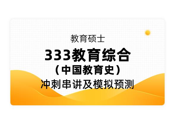 教育碩士《333教育綜合 中國教育史》沖刺串講及模擬預測