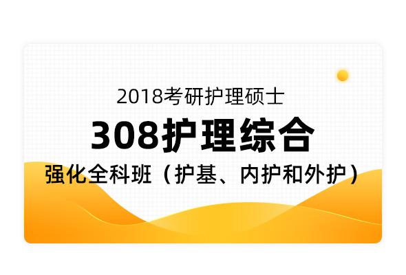 2018考研护理硕士《308护理综合》强化全科班(护基、内护和外护)