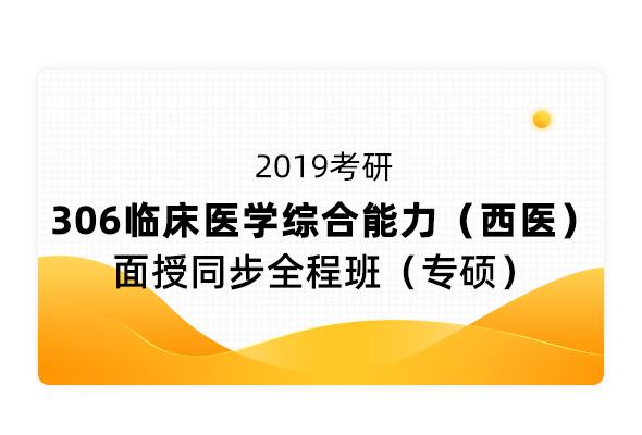 2019考研《306臨床醫學綜合能力(西醫)》面授同步全程班(專碩)