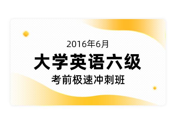 2016年6月大学英语六级考前极速冲刺班【最新听力改革版】
